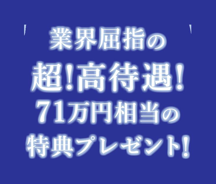業界屈指の超!高待遇!71万円相当の特典プレゼント!